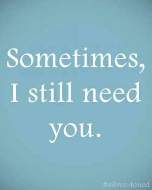 sometimes, i still need you.