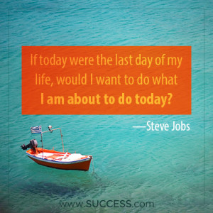 If today were the last day of my life, would I want to do what I am ...