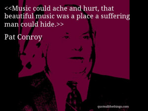 Pat Conroy - quote-Music could ache and hurt, that beautiful music was ...