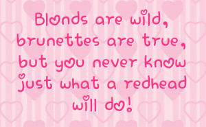 ... , brunettes are true, but you never know just what a redhead will do