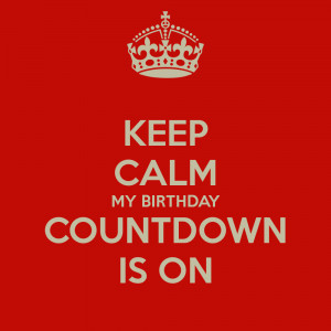 KEEP CALM MY BIRTHDAY COUNTDOWN IS ON