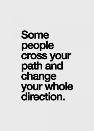 Some People cross your path and change your whole direction.