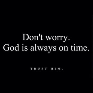 Dont worry God is always on time trust him