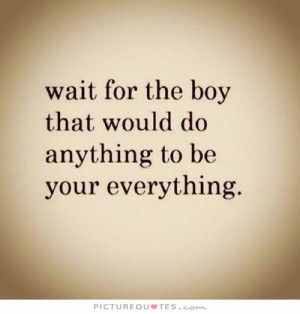 Wait for the boy that would do anything to be your everything Picture ...