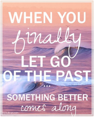 ... You Finally Let Go Of The Past Quotes When you finally let go of the