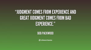Judgment comes from experience and great judgment comes from bad ...