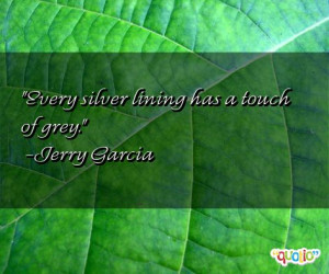 Every silver lining has a touch of grey. -Jerry Garcia