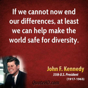 ... differences, at least we can help make the world safe for diversity