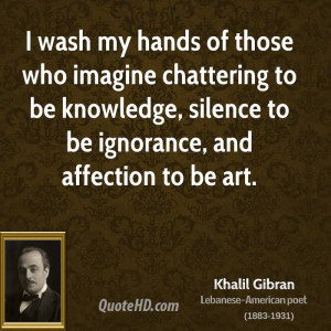 wash my hands of those who imagine chattering to be knowledge ...