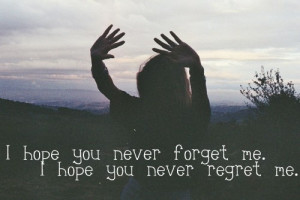 hope you never forget me. I hope you never regret me.
