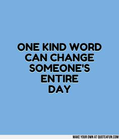 ONE KIND WORD CAN CHANGE SOMEONES ENTIRE DAY. Make your own quotes at ...
