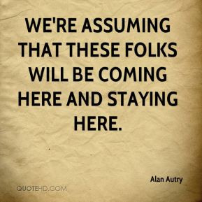 Alan Autry - We're assuming that these folks will be coming here and ...