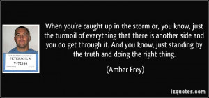 When you're caught up in the storm or, you know, just the turmoil of ...