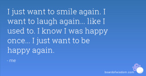 just want to smile again. I want to laugh again... like I used to. I ...