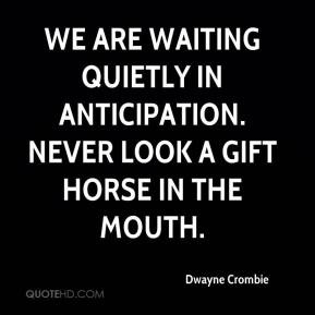 We are waiting quietly in anticipation. Never look a gift horse in the ...