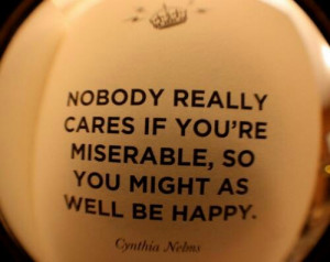 Nobody cares if you're miserable.
