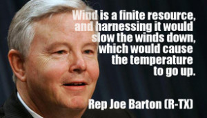 quote; Joe Barton (R-TX); Wind is a finite resource, and harnessing it ...