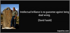 ... brilliance is no guarantee against being dead wrong. - David Fasold