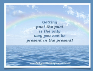 Getting past the past is the only way you can be present in the ...