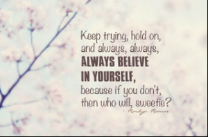 Keep trying hold on and always, always, always believe in yourself ...