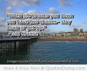 When Life Knocks You Down You Have Two Choices Stay Down Or Get Up ...