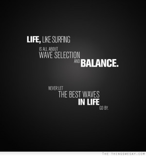 ... wave selection and balance never let the best waves in life go by