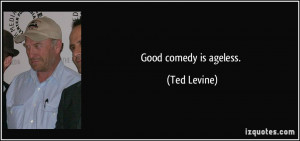 Good comedy is ageless. - Ted Levine