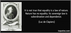 is not true that equality is a law of nature. Nature has no equality ...