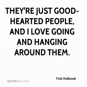 They're just good-hearted people, and I love going and hanging around ...