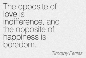 ... indifference-and-the-opposite-of-happiness-is-boredom-timothy-ferriss