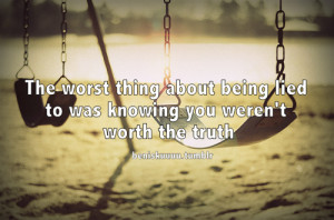 The worst thing about being lied to was knowing you weren't worth ...