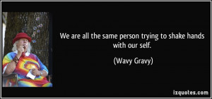 We are all the same person trying to shake hands with our self. - Wavy ...