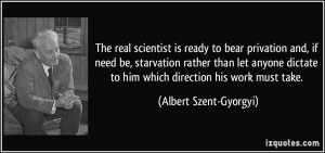 real scientist is ready to bear privation and, if need be, starvation ...