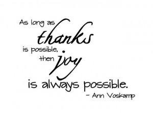 ... long as thanks is possible, then joy is always possible. ~ Ann Voskamp