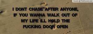 don't chase after anyone, if you wanna walk out of my life i'll hold ...