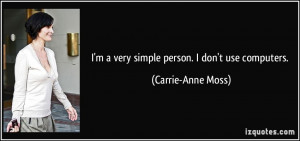 very simple person. I don't use computers. - Carrie-Anne Moss