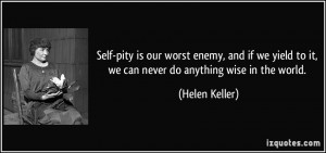 Self-pity is our worst enemy, and if we yield to it, we can never do ...