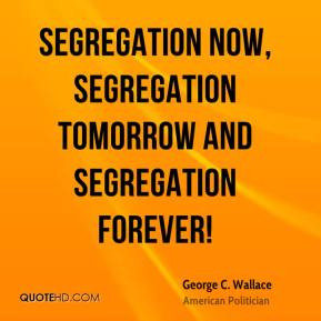 George C. Wallace - Segregation now, segregation tomorrow and ...