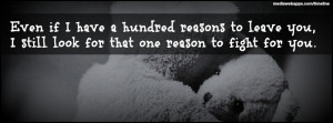 Love Quotes : Even if I have a hundred reasons to leave you, I still ...
