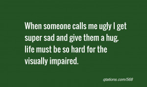 quote of the day: When someone calls me ugly I get super sad and give ...