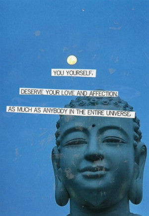 """... in the entire universe, deserve your love and affection."""" ~ Buddha"""