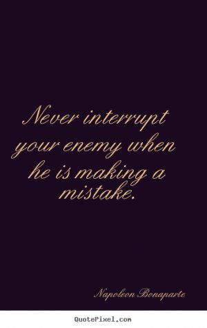 ... when he is making a mistake. - Napoleon Bonaparte. View more images