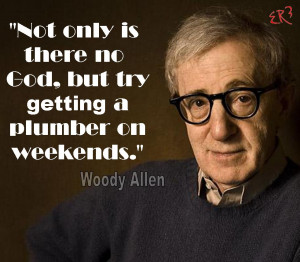 Not only there is no God, but try getting a plumber on weekends. Woody ...