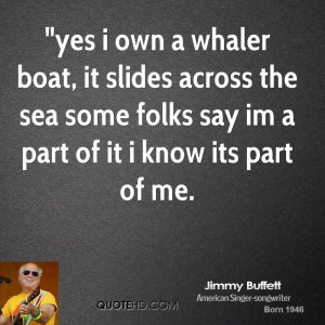 yes i own a whaler boat, it slides across the sea some folks say im a ...