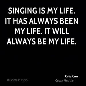 Singing is my life. It has always been my life. It will always be my ...