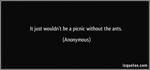 It just wouldn't be a picnic without the ants. - Anonymous