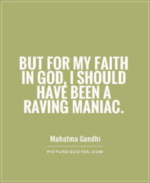 ... my faith in God, I should have been a raving maniac. Picture Quote #1