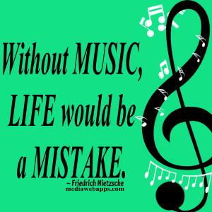 Without Music, Life would be a Mistake ~ Friedrich Nietzsche