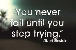 You never fail until you stop trying."