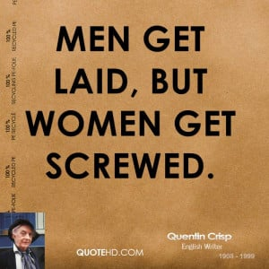 Men get laid, but women get screwed.